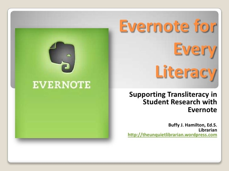 Evernote for Every Literacy<br />Supporting Transliteracy in Student Research with Evernote<br />Buffy J. Hamilton, Ed.S.<...