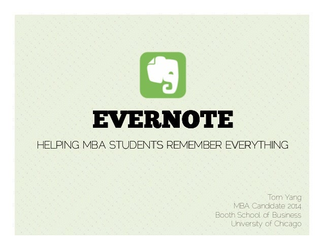 EVERNOTE HELPING MBA STUDENTS REMEMBER EVERYTHING  Tom Yang MBA Candidate 2014 Booth School of Business University of Chic...