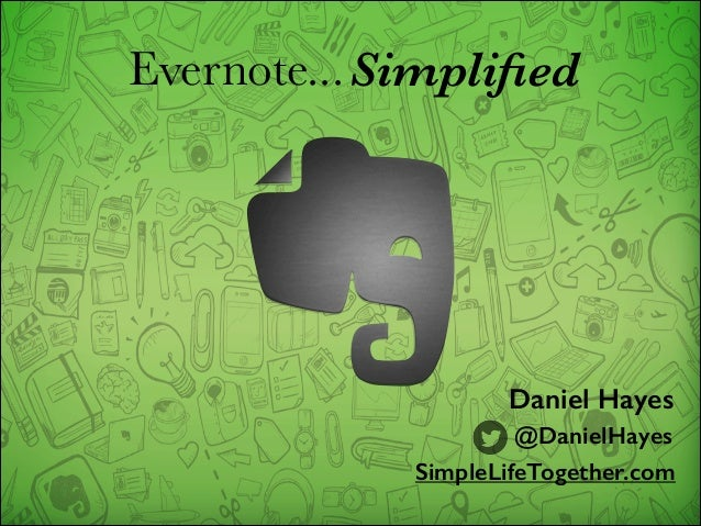 Evernote... Simplified  Daniel Hayes @DanielHayes SimpleLifeTogether.com