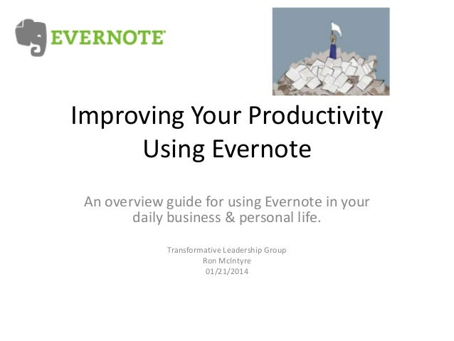 Improving Your Productivity Using Evernote An overview guide for using Evernote in your daily business & personal life. Tr...