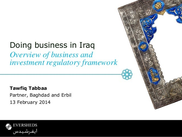 Doing business in Iraq  Overview of business and investment regulatory framework Tawfiq Tabbaa  Partner, Baghdad and Erbil...