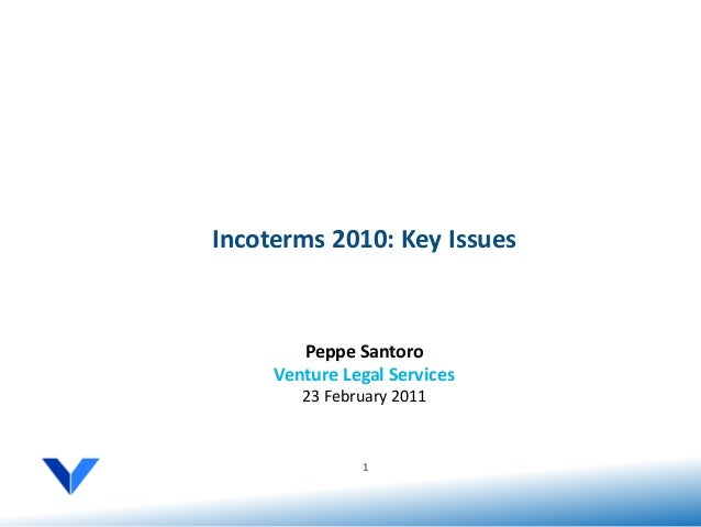 Incoterms 2010: Key Issues        Peppe Santoro     Venture Legal Services        23 February 2011               1
