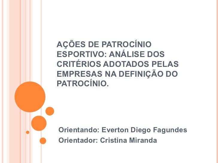 AÇÕES DE PATROCÍNIO ESPORTIVO: ANÁLISE DOS CRITÉRIOS ADOTADOS PELAS EMPRESAS NA DEFINIÇÃO DO PATROCÍNIO. Orientando: Evert...