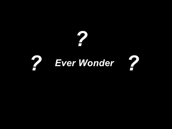 Ever Wonder ? ? ?