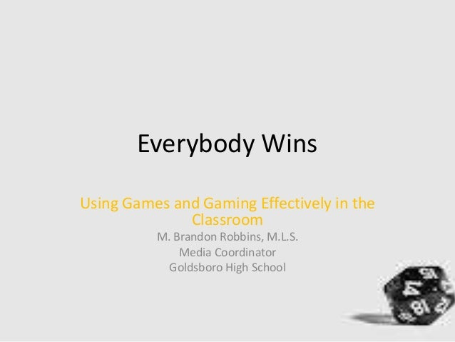 Everybody Wins Using Games and Gaming Effectively in the Classroom M. Brandon Robbins, M.L.S. Media Coordinator Goldsboro ...