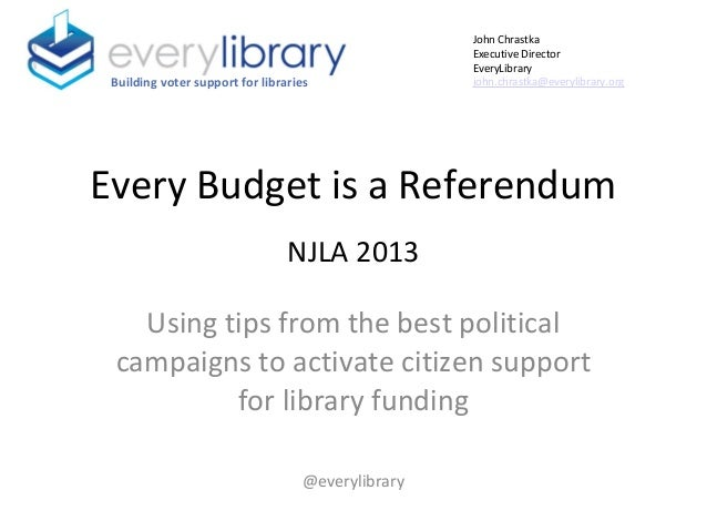 Every Budget is a Referendum NJLA 2013 Using tips from the best political campaigns to activate citizen support for librar...
