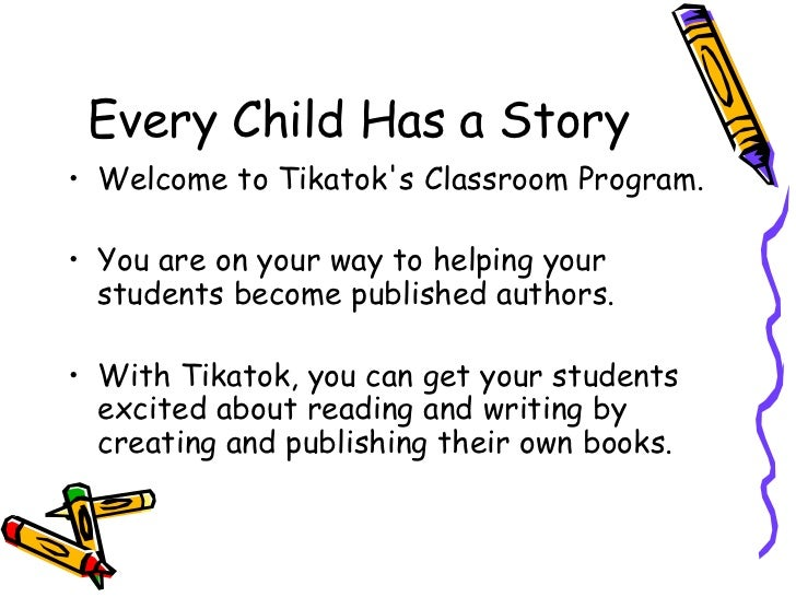 Every Child Has a Story<br />Welcome to Tikatok's Classroom Program. <br />You are on your way to helping your students be...