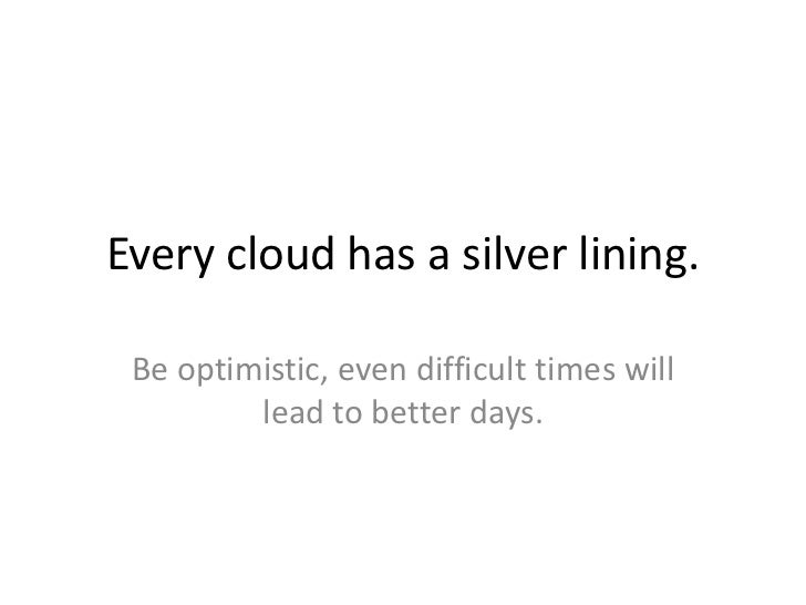 Every cloud has a silver lining. Be optimistic, even difficult times will         lead to better days.