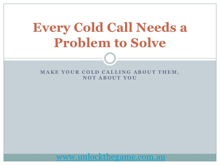 Every Cold Call Needs a   Problem to Solve MAKE YOUR COLD CALLING ABOUT THEM,           NOT ABOUT YOU    www.unlockthegame...