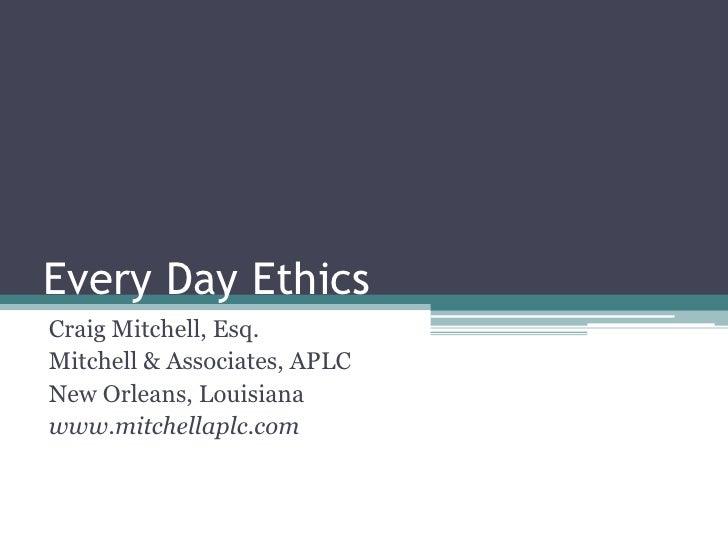 Every Day Ethics<br />Craig Mitchell, Esq.<br />Mitchell & Associates, APLC<br />New Orleans, Louisiana<br />www.mitchella...