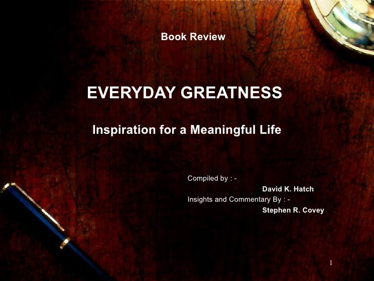 EVERYDAY GREATNESS  Inspiration for a Meaningful Life Book Review Compiled by : - David K. Hatch Insights and Commentary B...