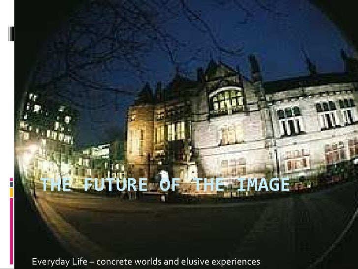 The future of the Image<br />Everyday Life – concrete worlds and elusive experiences<br />