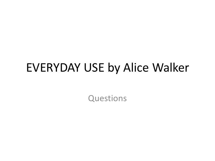 "everyday use by alice walker essays Walker, in her essay ""am i blue"" refers to  hannes timpe in alice walker-  everyday use (2005), and  her collection of essays, in search of."