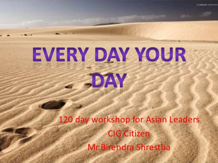 Every day your day<br />120 day workshop for Asian Leaders<br />CIG Citizen <br />Mr.BirendraShrestha<br />