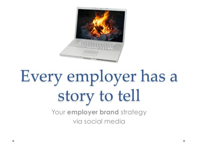 Every employer has a     story to tell    Your employer brand strategy          via social media