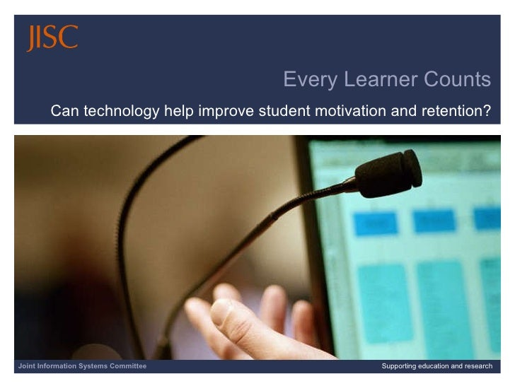 Every Learner Counts Can technology help improve student motivation and retention? Joint Information Systems Committee Sup...