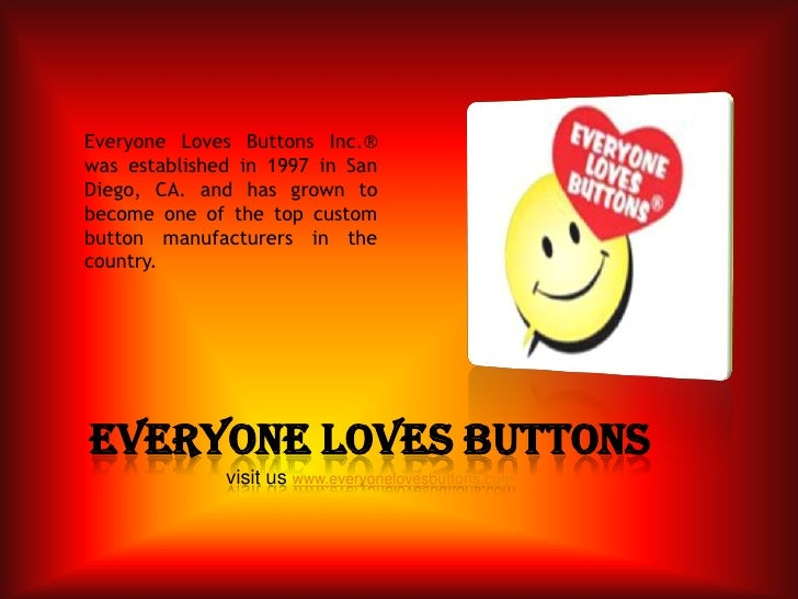 Everyone Loves Buttons Inc.® was established in 1997 in San Diego, CA. and has grown to become one of the top custom butto...