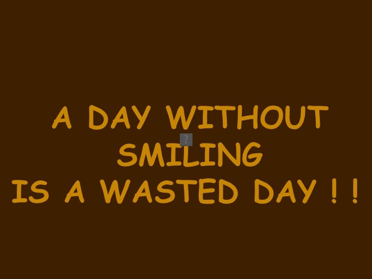 A DAY WITHOUT SMILING  IS A WASTED DAY ! !
