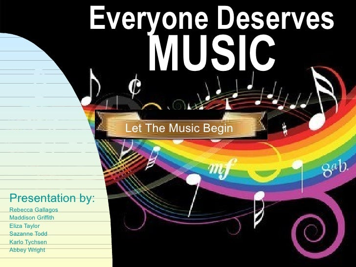 Everyone Deserves MUSIC Presentation by: Rebecca Gallagos Maddison Griffith Eliza Taylor Sazanne Todd Karlo Tychsen Abbey ...