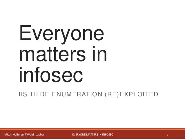 Everyone matters in infosec IIS TILDE ENUMERATION (RE)EXPLOITED Micah Hoffman @WebBreacher EVERYONE MATTERS IN INFOSEC 1