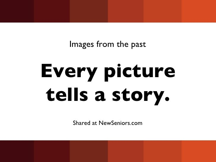 Every picture tells a story. Images from the past Shared at NewSeniors.com