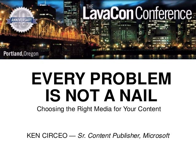 EVERY PROBLEM  IS NOT A NAIL   Choosing the Right Media for Your ContentKEN CIRCEO — Sr. Content Publisher, Microsoft