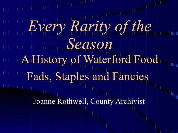 Every Rarity of the Season A History of Waterford Food Fads, Staples and Fancies   Joanne Rothwell, County Archivist