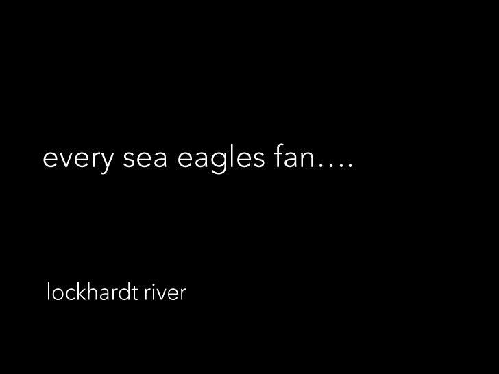 every sea eagles fan….<br />lockhardt river<br />