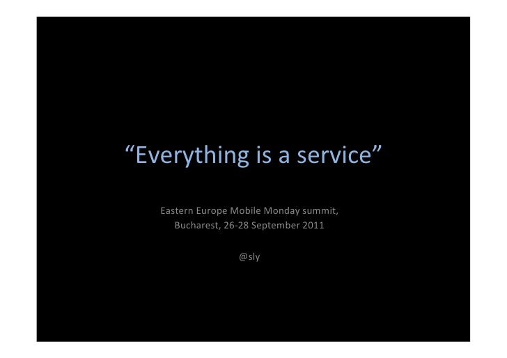 """Everything	  is	  a	  service""	       Eastern	  Europe	  Mobile	  Monday	  summit,	  	          Bucharest,	  26-­‐28	  Se..."