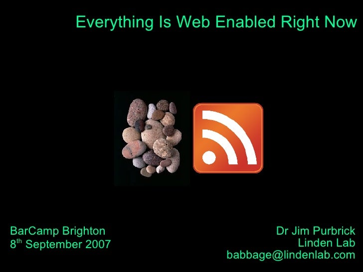 Everything Is Web Enabled Right Now BarCamp Brighton 8 th  September 2007 Dr Jim Purbrick Linden Lab [email_address]