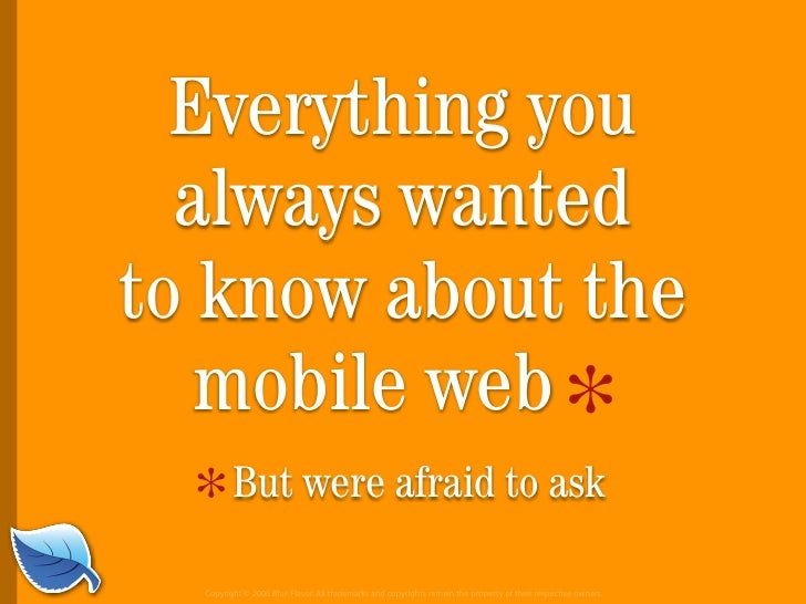 Everything you always wanted to know about the Mobile Web, but were afraid to ask
