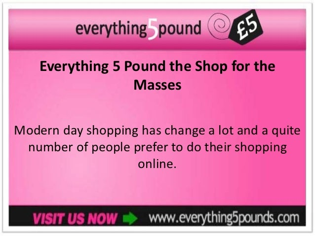 Everything 5 Pound the Shop for the                  MassesModern day shopping has change a lot and a quite number of peop...