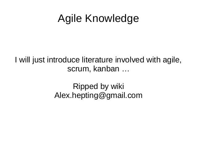 Agile Knowledge  I will just introduce literature involved with agile,  scrum, kanban …  Ripped by wiki  Alex.hepting@gmai...