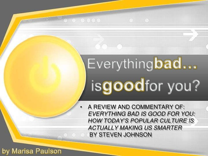 Everythingbad…<br />isgoodfor you?<br />A REVIEW AND COMMENTARY OF: EVERYTHING BAD IS GOOD FOR YOU: HOW TODAY'S POPULAR CU...