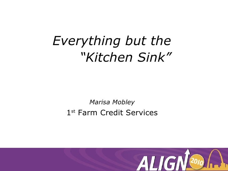"""Everything but the  """"Kitchen Sink"""" Marisa Mobley 1 st  Farm Credit Services"""