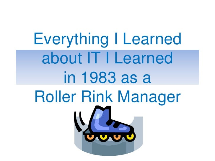 Everything I Learned about IT I Learnedin 1983 as a Roller Rink Manager<br />