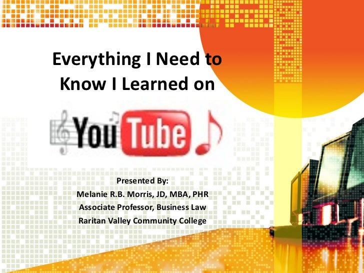 Everything I Need to  Know I Learned on  Presented By: Melanie R.B. Morris, JD, MBA, PHR Associate Professor, Business Law...
