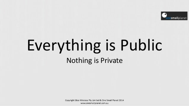 Everything is Public Nothing is Private