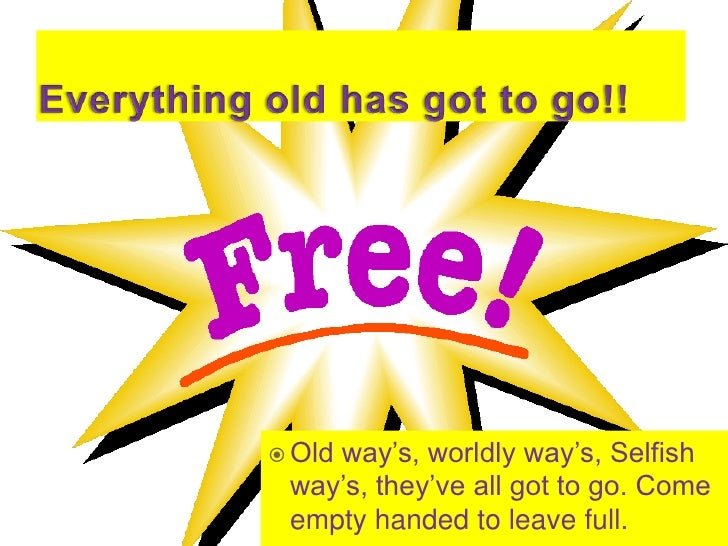 Everything old has got to go!!<br />Old way's, worldly way's, Selfish way's, they've all got to go. Come empty handed to l...