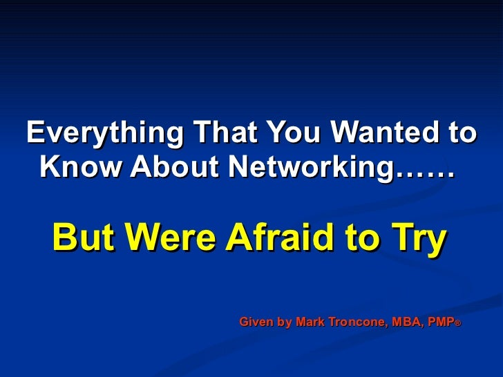 Everything That You Wanted to Know About Networking……   But Were Afraid to Try Given by Mark Troncone, MBA, PMP ®
