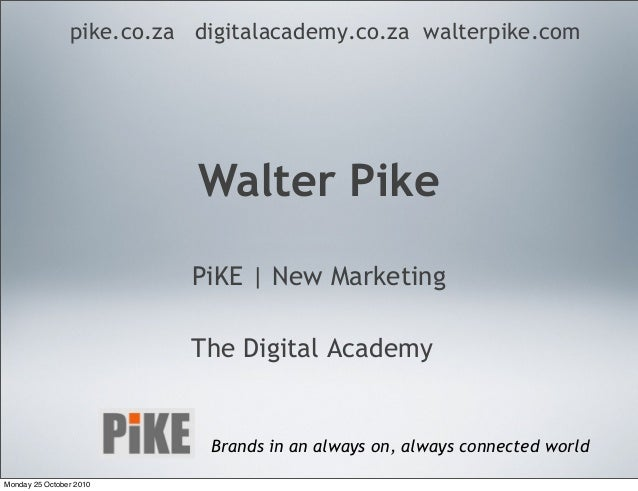 Walter Pike PiKE | New Marketing The Digital Academy pike.co.za digitalacademy.co.za walterpike.com Brands in an always on...