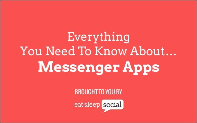Everything You Need To Know About…  Messenger Apps BROUGHT TO YOU BY