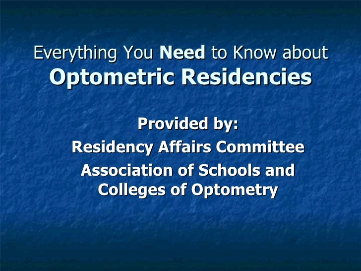 Everything You Need to Know about Optometric Residencies            Provided by:    Residency Affairs Committee     Associ...