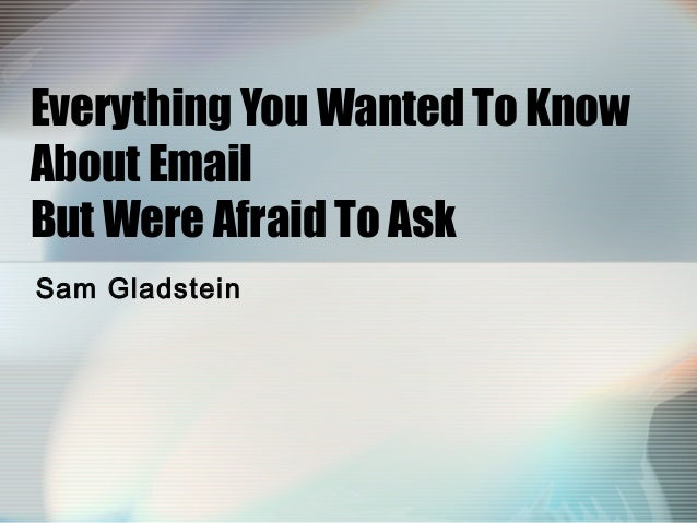 Everything You Wanted To Know About Email But Were Afraid To Ask Sam Gladstein