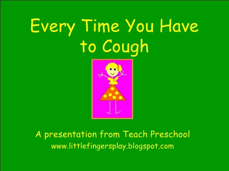 Every Time You Have to Cough A presentation from Teach Preschool www.littlefingersplay.blogspot.com