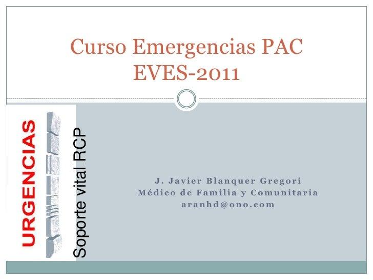 J. Javier Blanquer Gregori<br />Médico de Familia y Comunitaria<br />aranhd@ono.com<br />Curso Emergencias PACEVES-2011<br...
