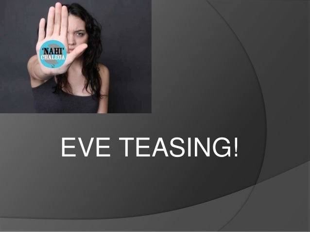 eve teasing a social curse Now-a-days 'eve teasing' is the burning question in our country it has already become a social curse when girls are teased by men or boys, it is called eve teasing.