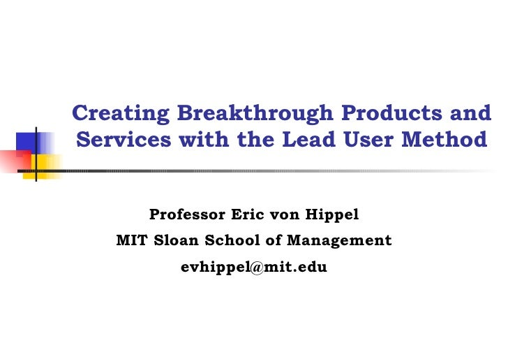 Creating Breakthrough Products and Services with the Lead User Method Professor Eric von Hippel MIT Sloan School of Manage...