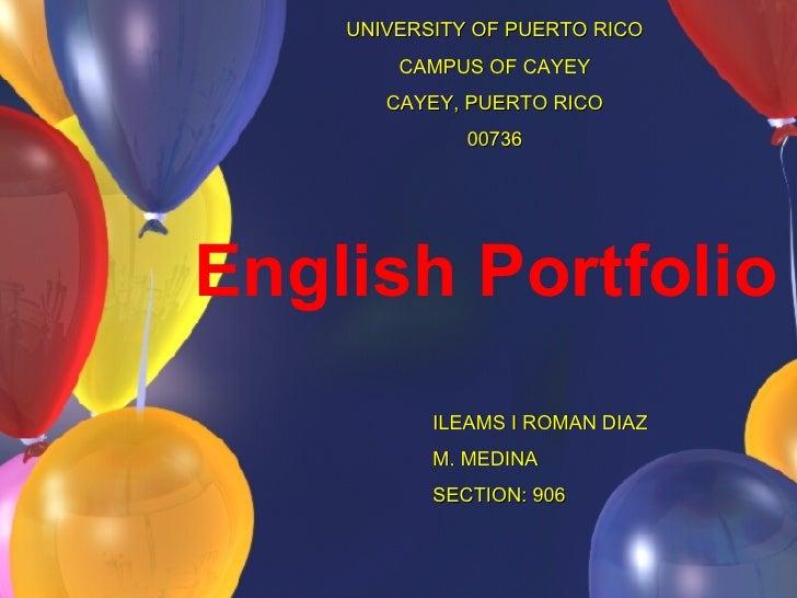 English Portfolio ILEAMS I ROMAN DIAZ M. MEDINA SECTION: 906 UNIVERSITY OF PUERTO RICO CAMPUS OF CAYEY CAYEY, PUERTO RICO ...