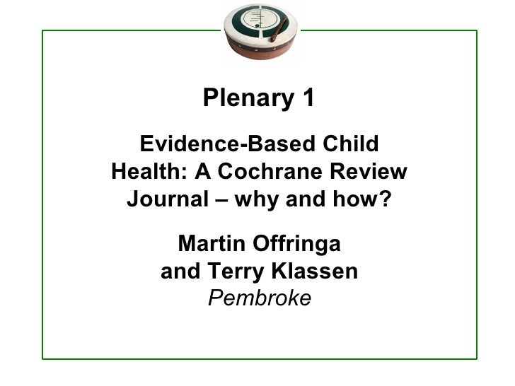 Plenary 1    Evidence­Based Child  Health: A Cochrane Review   Journal – why and how?       Martin Offringa      and Terry...